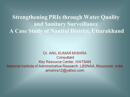 Strengthening PRIs through Water Quality and Sanitary Surveillance A Case Study of Nanital District, Uttarakhand Dr. ANIL KUMAR MISHRA Consultant Key Resource.