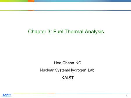 1 Hee Cheon NO Nuclear System/Hydrogen Lab. KAIST Chapter 3: Fuel Thermal Analysis.