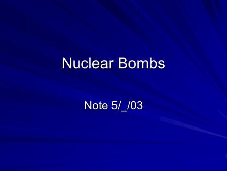 Nuclear Bombs Note 5/_/03. What is a nuclear bomb Fission bombs – Alamargordo & Nagasaki Hydrogen bombs – fission-fusion-fission bombs\