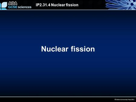 IP2.31.4 Nuclear fission © Oxford University Press 2011 Nuclear fission.