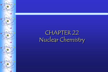 CHAPTER 22 Nuclear Chemistry. Types of Radiation  Isotopes - atoms of the same element with the same number of protons but different numbers of neutrons.