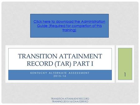 1 KENTUCKY ALTERNATE ASSESSMENT 2015-16 TRANSITION ATTAINMENT RECORD (TAR) PART I Click here to download the Administration Guide (Required for completion.