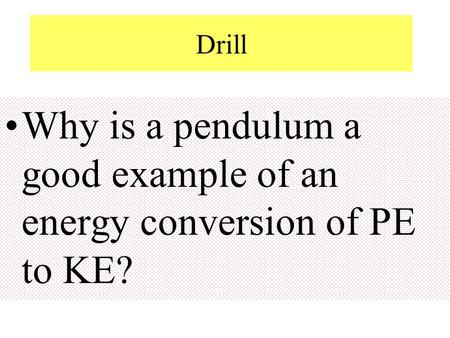 Drill Why is a pendulum a good example of an energy conversion of PE to KE?