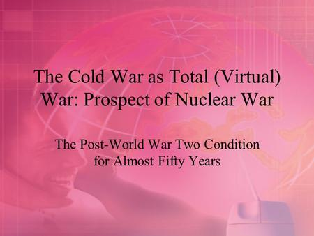 The Cold War as Total (Virtual) War: Prospect of Nuclear War The Post-World War Two Condition for Almost Fifty Years.