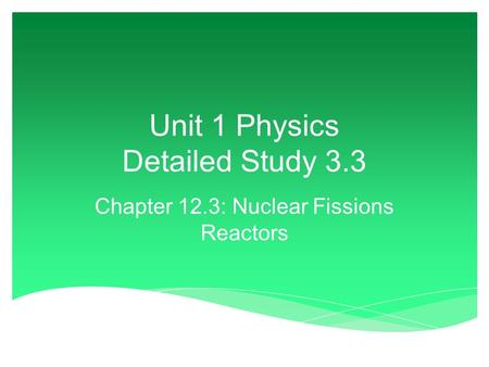 Unit 1 Physics Detailed Study 3.3 Chapter 12.3: Nuclear Fissions Reactors.