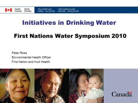Initiatives in Drinking Water First Nations Water Symposium 2010 Peter Ross Environmental Health Officer First Nation and Inuit Health.