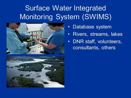 Surface Water Integrated Monitoring System (SWIMS) Database system Rivers, streams, lakes DNR staff, volunteers, consultants, others.