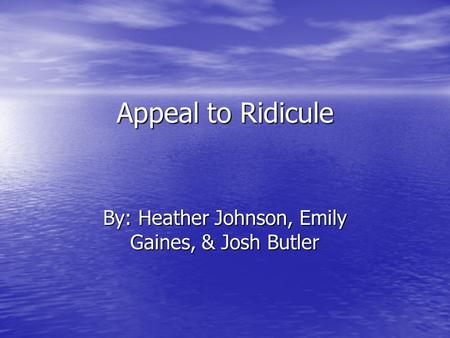 Appeal to Ridicule By: Heather Johnson, Emily Gaines, & Josh Butler.