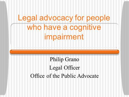 Legal advocacy for people who have a cognitive impairment Philip Grano Legal Officer Office of the Public Advocate.