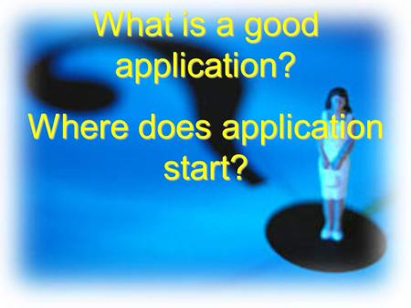 What is a good application? Where does application start?