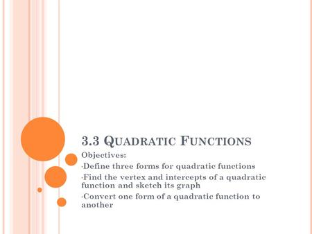 3.3 Q UADRATIC F UNCTIONS Objectives: Define three forms for quadratic functions Find the vertex and intercepts of a quadratic function and sketch its.
