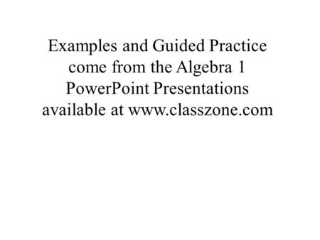 Examples and Guided Practice come from the Algebra 1 PowerPoint Presentations available at www.classzone.com.