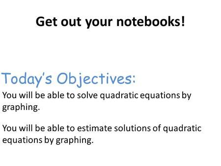 Get out your notebooks! You will be able to solve quadratic equations by graphing. You will be able to estimate solutions of quadratic equations by graphing.