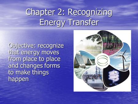 Chapter 2: Recognizing Energy Transfer Objective: recognize that energy moves from place to place and changes forms to make things happen.
