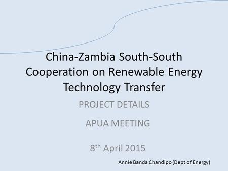 China-Zambia South-South Cooperation on Renewable Energy Technology Transfer PROJECT DETAILS APUA MEETING 8 th April 2015 Annie Banda Chandipo (Dept of.
