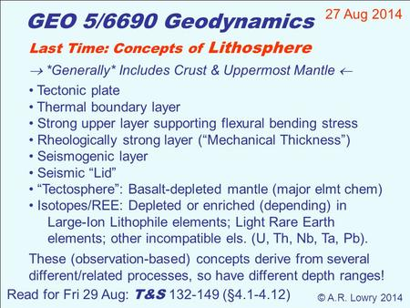 GEO 5/6690 Geodynamics 27 Aug 2014 © A.R. Lowry 2014 Last Time: Concepts of Lithosphere  *Generally* Includes Crust & Uppermost Mantle  Tectonic plate.
