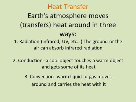 Heat Transfer Earth's atmosphere moves (transfers) heat around in three ways: 1. Radiation (infrared, UV, etc…) The ground or the air can absorb infrared.