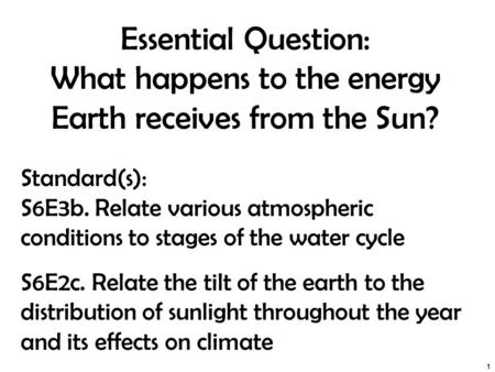 Essential Question: What happens to the energy Earth receives from the Sun? 1 Standard(s): S6E3b. Relate various atmospheric conditions to stages of the.