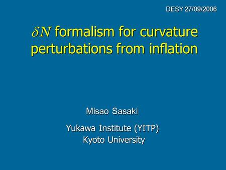   N formalism for curvature perturbations from inflation Yukawa Institute (YITP) Kyoto University Kyoto University Misao Sasaki DESY 27/09/2006.