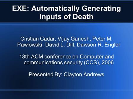 EXE: Automatically Generating Inputs of Death Cristian Cadar, Vijay Ganesh, Peter M. Pawlowski, David L. Dill, Dawson R. Engler 13th ACM conference on.