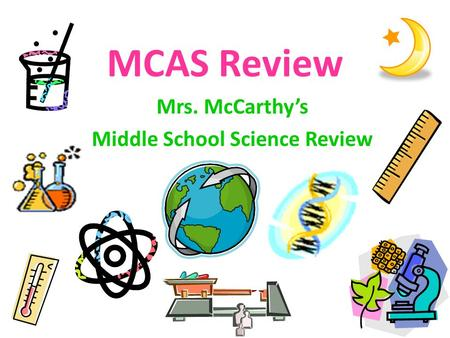 MCAS Review Mrs. McCarthy's Middle School Science Review.