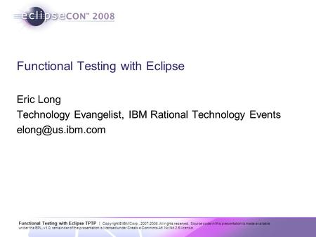Functional Testing with Eclipse TPTP | Copyright © IBM Corp., 2007-2008. All rights reserved. Source code in this presentation is made available under.