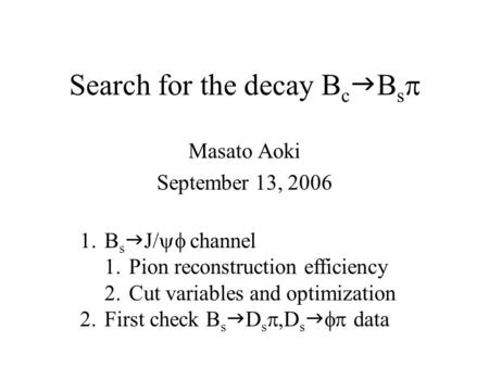 Search for the decay B c  B s  Masato Aoki September 13, 2006 1.B s  J/  channel 1.Pion reconstruction efficiency 2.Cut variables and optimization.
