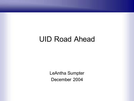 UID Road Ahead LeAntha Sumpter December 2004. Data Roadmap Time Line FY-07 FY-06 FY-05 FY- 04/05 Enterprise Visibility AccountabilityValue OrganizationProgramLocationStatus.