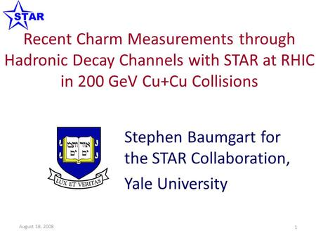 Recent Charm Measurements through Hadronic Decay Channels with STAR at RHIC in 200 GeV Cu+Cu Collisions Stephen Baumgart for the STAR Collaboration, Yale.