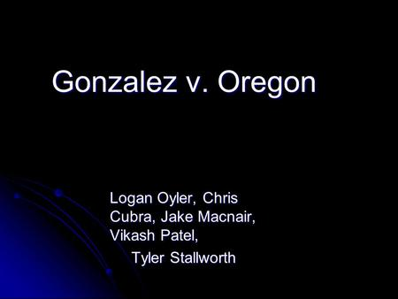 Gonzalez v. Oregon Logan Oyler, Chris Cubra, Jake Macnair, Vikash Patel, Tyler Stallworth Tyler Stallworth.