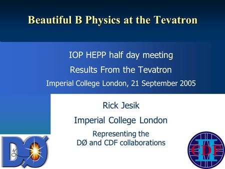 Beautiful B Physics at the Tevatron IOP HEPP half day meeting Results From the Tevatron Imperial College London, 21 September 2005 Rick Jesik Imperial.