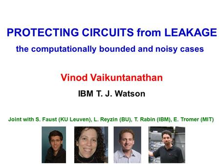 PROTECTING CIRCUITS from LEAKAGE IBM T. J. Watson Vinod Vaikuntanathan the computationally bounded and noisy cases Joint with S. Faust (KU Leuven), L.