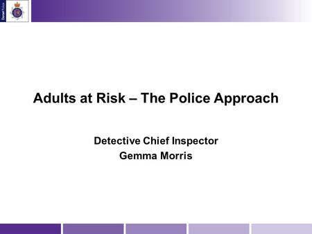 Adults at Risk – The Police Approach Detective Chief Inspector Gemma Morris.