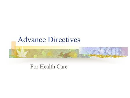 Advance Directives For Health Care. Advance Directives Also known as legal directives Legal document that allows individuals to stat what medical treatment.