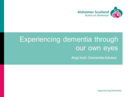 Experiencing dementia through our own eyes Angi Inch: Dementia Advisor Experiencing Dementia.