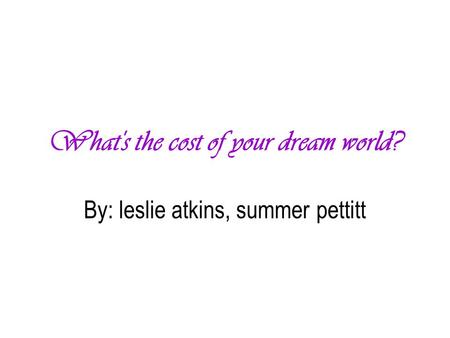 What's the cost of your dream world? By: leslie atkins, summer pettitt.