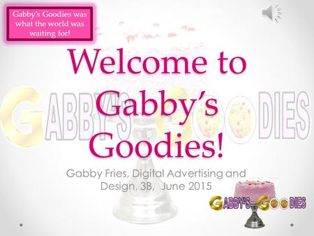 Welcome to Gabby's Goodies! Gabby Fries, Digital Advertising and Design, 3B, June 2015 Gabby's Goodies was what the world was waiting for!