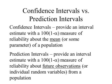 Confidence Intervals vs. Prediction Intervals Confidence Intervals – provide an interval estimate with a 100(1-  ) measure of reliability about the mean.