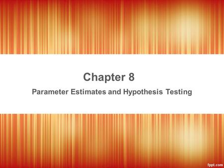 Chapter 8 Parameter Estimates and Hypothesis Testing.