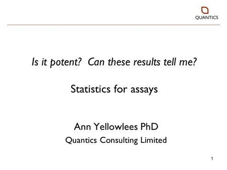 1 Is it potent? Can these results tell me? Statistics for assays Ann Yellowlees PhD Quantics Consulting Limited.