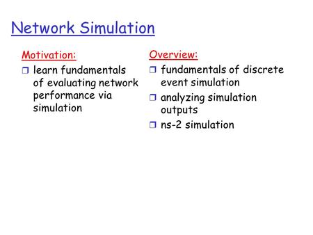 Network Simulation Motivation: r learn fundamentals of evaluating network performance via simulation Overview: r fundamentals of discrete event simulation.