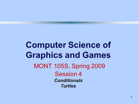 1 Computer Science of Graphics and Games MONT 105S, Spring 2009 Session 4 Conditionals Turtles.