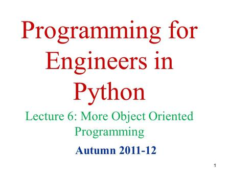 1 Programming for Engineers in Python Autumn 2011-12 Lecture 6: More Object Oriented Programming.