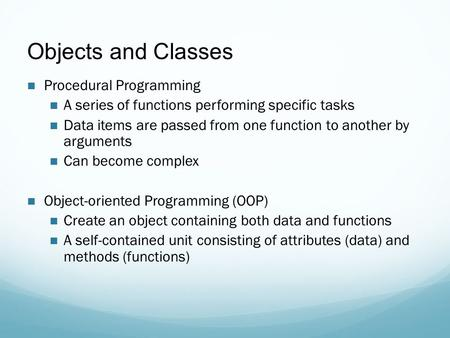 Objects and Classes Procedural Programming A series of functions performing specific tasks Data items are passed from one function to another by arguments.