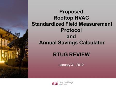 Proposed Rooftop HVAC Standardized Field Measurement Protocol and Annual Savings Calculator RTUG REVIEW January 31, 2012.