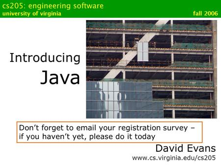 Cs205: engineering software university of virginia fall 2006 Introducing Java David Evans www.cs.virginia.edu/cs205 Don't forget to email your registration.