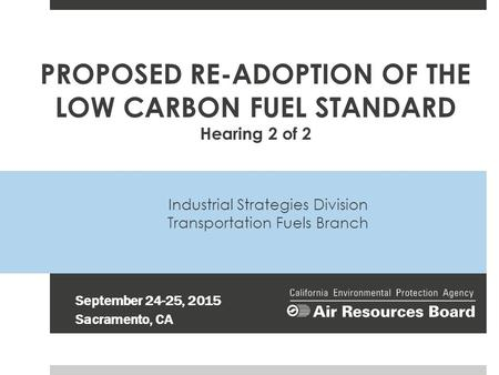 Industrial Strategies Division Transportation Fuels Branch September 24-25, 2015 Sacramento, CA PROPOSED RE-ADOPTION OF THE LOW CARBON FUEL STANDARD Hearing.