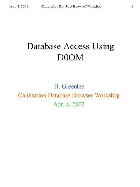Apr. 8, 2002Calibration Database Browser Workshop1 Database Access Using D0OM H. Greenlee Calibration Database Browser Workshop Apr. 8, 2002.