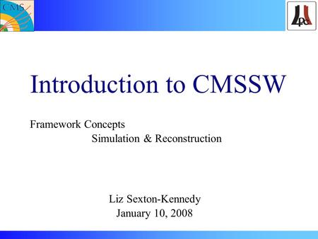Introduction to CMSSW Framework Concepts Simulation & Reconstruction Liz Sexton-Kennedy January 10, 2008.