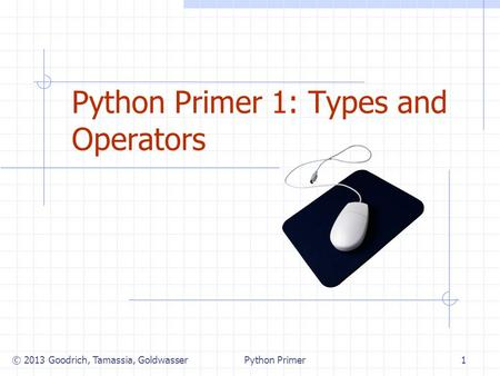 Python Primer 1: Types and Operators © 2013 Goodrich, Tamassia, Goldwasser1Python Primer.